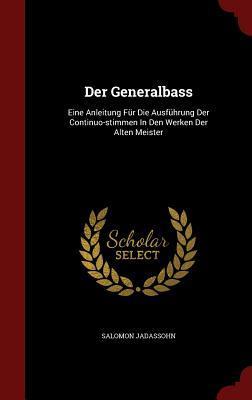 Der Generalbass: Eine Anleitung Fur Die Ausfuhrung Der Continuo-Stimmen in Den Werken Der Alten Meister Salomon Jadassohn