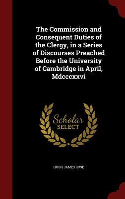 The Commission and Consequent Duties of the Clergy, in a Series of Discourses Preached Before the University of Cambridge in April, MDCCCXXVI Hugh James Rose