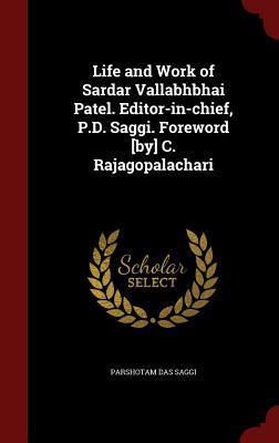 Life and Work of Sardar Vallabhbhai Patel. Editor-In-Chief, P.D. Saggi. Foreword [By] C. Rajagopalachari Parshotam Das Saggi