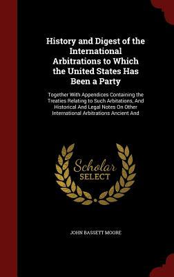 History and Digest of the International Arbitrations to Which the United States Has Been a Party: Together with Appendices Containing the Treaties Relating to Such Arbitations, and Historical and Legal Notes on Other International Arbitrations Ancient and  by  John Bassett Moore