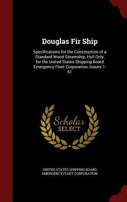 Douglas Fir Ship: Specifications for the Construction of a Standard Wood Steamship, Hull Only, for the United States Shipping Board Emergency Fleet Corporation, Issues 1-61 United States Shipping Board Emergency F