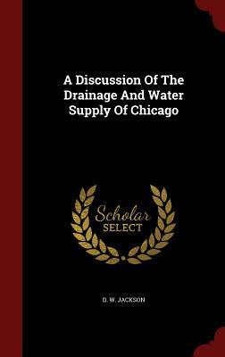 A Discussion of the Drainage and Water Supply of Chicago D W Jackson