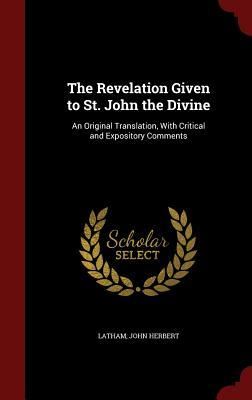 The Revelation Given to St. John the Divine: An Original Translation, with Critical and Expository Comments  by  John Herbert Latham