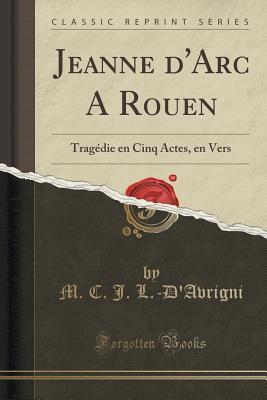 Jeanne DArc a Rouen: Tragedie En Cinq Actes, En Vers M C J L -DAvrigni