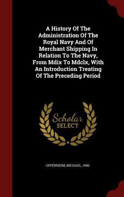 A History of the Administration of the Royal Navy and of Merchant Shipping in Relation to the Navy, from MDIX to MDCLX, with an Introduction Treating of the Preceding Period  by  Oppenheim Michael 1940-