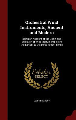 Orchestral Wind Instruments, Ancient and Modern: Being an Account of the Origin and Evolution of Wind Instruments from the Earliest to the Most Recent Times Ulric Daubeny