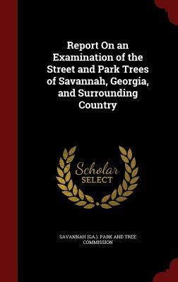 Report on an Examination of the Street and Park Trees of Savannah, Georgia, and Surrounding Country  by  Savannah (Ga ) Park and Tree Commission