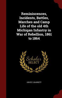 Reminiscences, Incidents, Battles, Marches and Camp Life of the Old 4th Michigan Infantry in War of Rebellion, 1861 to 1864  by  O. S. Barrett