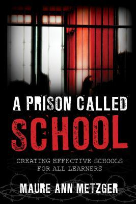 A Prison Called School: Creating Effective Schools for All Learners  by  Maure Ann Metzger