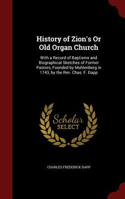 History of Zions or Old Organ Church: With a Record of Baptisms and Biographical Sketches of Former Pastors, Founded  by  Muhlenberg in 1743, by the REV. Chas. F. Dapp by Charles Frederick Dapp
