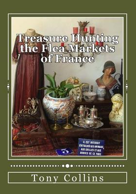 Treasure Hunting the Flea Markets of France: The Essential Guide to Buying Antiques  by  MR Tony Collins