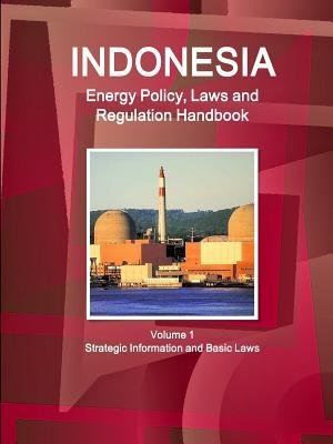 Indonesia Energy Policy, Laws and Regulation Handbook Volume 1 Strategic Information and Basic Laws  by  Inc Ibp