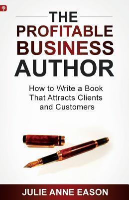 The Profitable Business Author: How to Write a Book That Attracts Clients and Customers Julie Anne Eason