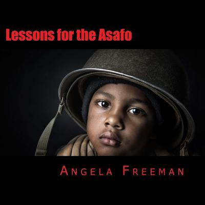 Lessons for the Asafo: Wisdom for Warriors-In-Training  by  Angela Freeman