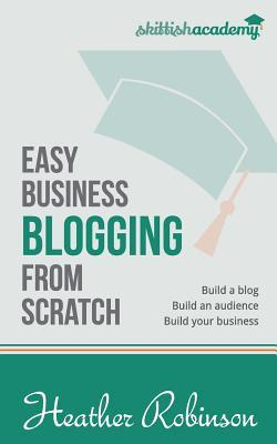 Easy Business Blogging from Scratch: Build a Blog, Build an Audience, Build Your Business  by  Heather Robinson
