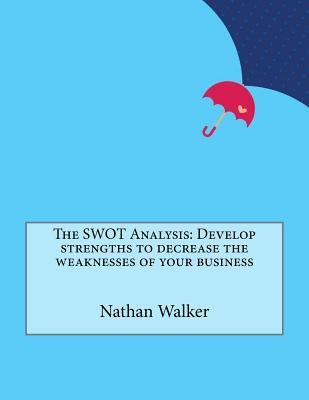 The Swot Analysis: Develop Strengths to Decrease the Weaknesses of Your Business  by  Nathan M Walker