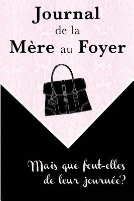 Journal de La Mere Au Foyer: Mais Que Font-Elles de Leur Journee?  by  Amina Ed Daggag