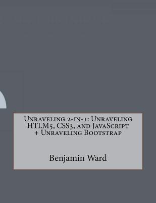 Unraveling 2-In-1: Unraveling Htlm5, Css3, and JavaScript  by  Benjamin M Ward
