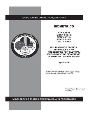 Atp 2-22.85 McRp 3-33.1j Nttp 3-07.16 Afttp 3-2.85 Cgttp 3-93.6 Multi-Service Tactics, Techniques, and Procedures for Tactical Employment of Biometrics in Support of Operations April 2014  by  United States Government US Army