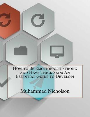 How to Be Emotionally Strong and Have Thick Skin: An Essential Guide to Developi Muhammad L Nicholson