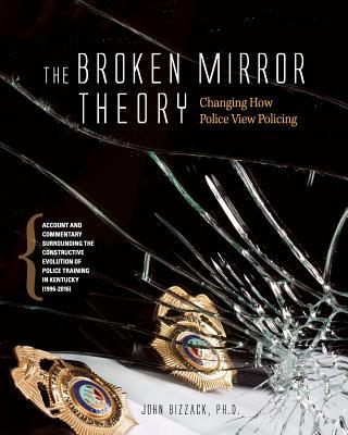 Changing How Police View Policing: The Broken Mirror Theory: Account and Commentary Surrounding the Constructive Evolution of Police Training in Kentucky 1996-2016  by  John Bizzack Ph D