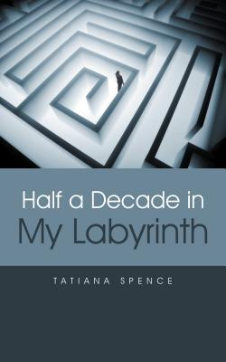 Half a Decade in My Labyrinth  by  Tatiana Spence