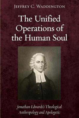 The Unified Operations of the Human Soul: Jonathan Edwardss Theological Anthropology and Apologetic  by  Jeffrey C Waddington