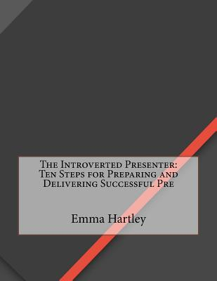 The Introverted Presenter: Ten Steps for Preparing Emma N Hartley