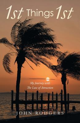 1st Things 1st: My Journey with the Law of Attraction John Rodgers