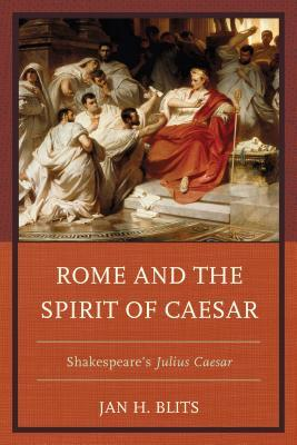 Rome and the Spirit of Caesar: Shakespeare S Julius Caesar Jan Blits