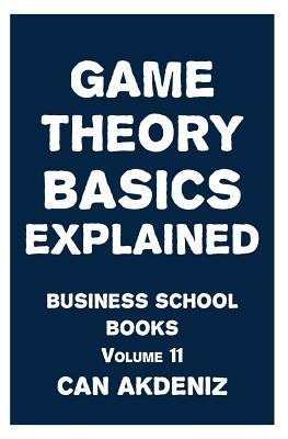 Game Theory Basics Explained: Business School Books Volume 11 Can Akdeniz