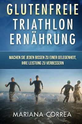Glutenfreie Triathlon Ernahrung: Machen Sie Jeden Bissen Zu Einer Gelegenheit, Ihre Leistung Zu Verbessern  by  Mariana Correa