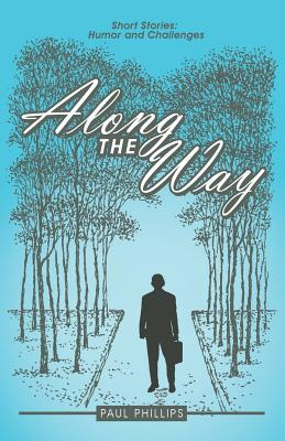Along the Way: Short Stories: Humor and Challenges Paul B. Phillips