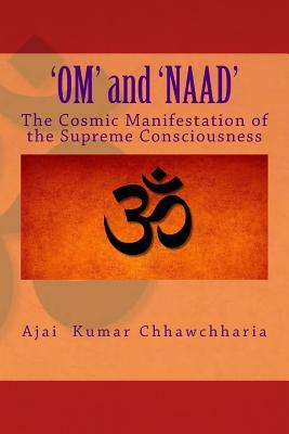 Om and Naad: The Cosmic Manifestation of the Supreme Consciousness. Shri Ajai Kumar Chhawchharia