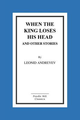 When the King Loses His Head and Other Stories  by  Leonid Andreyev