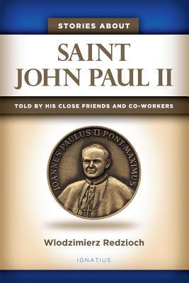 Stories about Saint John Paul II: Told  by  His Close Friends and Co-Workers by Wlodzimierz Redzioch