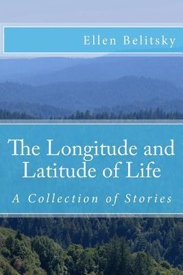 The Longitude and Latitude of Life: A Collection of Stories Ellen Belitsky