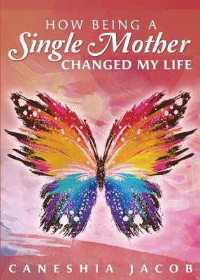 How Being a Single Mother Changed My Life  by  Caneshia Jacob