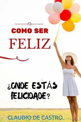 Como Ser Feliz: Voce Quer Ser Feliz a Primeira Tentativa? Claudio De Castro S