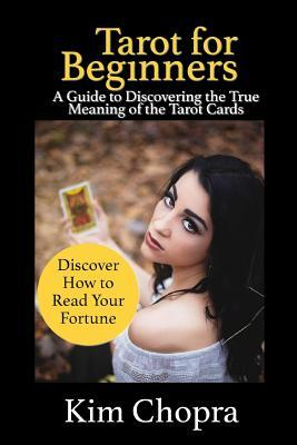 Tarot: Tarot Reading: A Guide to Discovering the True Meaning of the Tarot Cards and How to Read Your Fortune  by  Kim Chopra