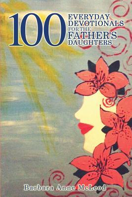 100 Everyday Devotionals for the Fathers Daughters  by  Barbara Anne McLeod