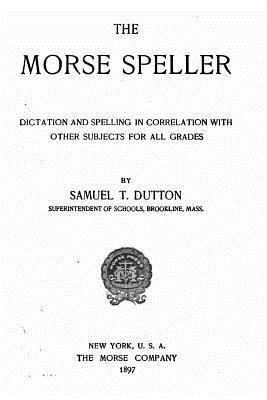 The Morse Speller, Dictation and Spelling in Correlation with Other Subjects for All Grades Samuel T Dutton