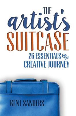 The Artists Suitcase: 26 Essentials for the Creative Journey  by  Kent Sanders