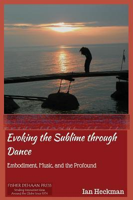 Evoking the Sublime Through Dance: Embodiment, Music, and the Profound  by  MR Ian Tomas Heckman