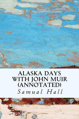 Alaska Days with John Muir (Annotated) Samual Hall