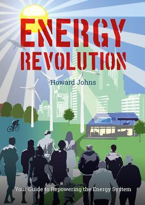 Energy Revolution: Your Guide to Repowering the Energy System Howard Johns