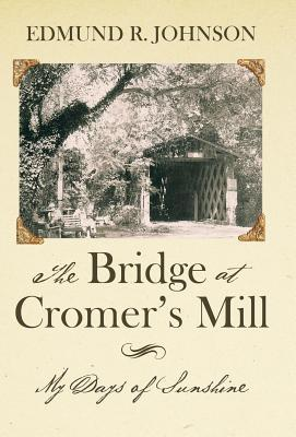 The Bridge at Cromers Mill: My Days of Sunshine  by  Edmund R. Johnson