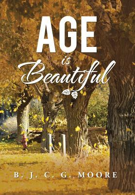Age Is Beautiful  by  B J C G Moore