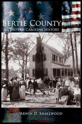 Bertie County: An Eastern Carolina History  by  Arwin D Smallwood