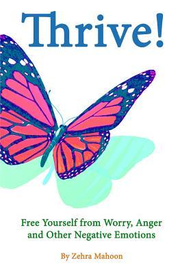 Thrive: Free Yourself from Worry, Anger and Other Negative Emotions  by  Zehra Mahoon